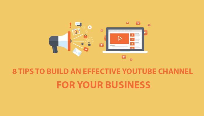 8 Tips To Build An Effective Youtube Channel For Your Business