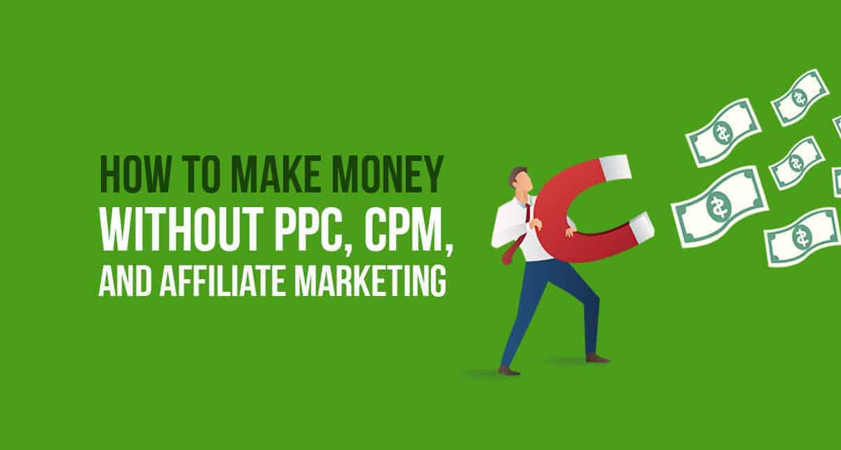 How to Make Money Without PPC, CPM, and Affiliate Marketing